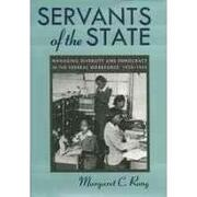 servants of the state,managing diversity and democracy in the federal workforce, 1933-1953 - margaret c. rung - univ of georgia pr