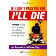 if i don´t pass the bar i´ll die,73 ways to keep stress and worry from affecting your performance on the bar exam - rosemary la puma - aspen pub