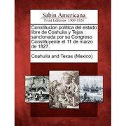 constitucion pol tica del estado libre de coahuila y tejas: sancionada por su congreso constituyente el 11 de marzo de 1827. - coahuila and texas (mexico) - gale, sabin americana