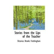 stories from the lips of the teacher - octavius brooks frothingham - bibliolife