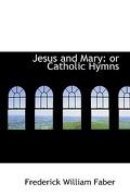 Jesus and Mary: Or Catholic Hymns - Faber, Frederick William - BiblioLife