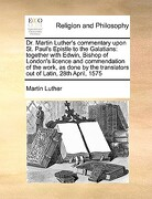 Dr. Martin Luther's Commentary Upon St. Paul's Epistle to the Galatians: Together with Edwin, Bishop of London's Licence and Commendation of the Work, - Luther, Martin - Gale Ecco, Print Editions