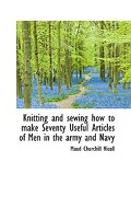 Knitting and Sewing How to Make Seventy Useful Articles of Men in the Army and Navy - Nicoll, Maud Churchill - BiblioLife