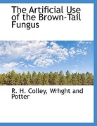 The Artificial Use of the Brown-Tail Fungus - Colley, R. H. - BiblioLife