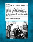 """A   Letter to the Right Hon. George Canning: In Answer to Certain Passages of """"A Speech Delivered by Him at the Dinner Given in Celebration of His Re- - Rashleigh, John Colman - Gale, Making of Modern Law"""