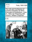 The Life and Confession of Carolino Estradas de Mina. Executed at Doylestown, June 21, 1832, for Poisoning with Arsenic, William Chapman - C. G. - Gale, Making of Modern Law