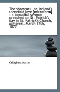 The Shamrock, Or, Ireland's Threefold Love [Microform]: A Beautiful Sermon Preached on St. Patrick' - Martin, Callaghan - BiblioLife