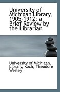 University of Michigan Library, 1905-1912; A Brief Review by the Librarian - Of Michigan Library, University - BiblioLife