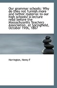 Our Grammar Schools: Why Do They Not Furnish More and Better Material to Our High Schools? a Lecture - F, Harrington Henry - BiblioLife