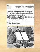 The Rise and Progress of Religion in the Soul. Illustrated in a Course of Serious and Practical Addresses, ... by Philip Doddridge, D.D. the Tenth Edi - Doddridge, Philip - Gale Ecco, Print Editions