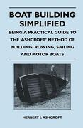 Boat Building Simplified - Being a Practical Guide to the 'Ashcroft' Method of Building, Rowing, Sailing and Motor Boats - Ashcroft, Herbert J. - Luce Press