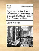 Argument on the French Revolution, and the Means of Peace. by David Hartley, Esq. Second Edition. - Hartley, David - Gale Ecco, Print Editions