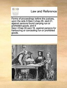 Forms of Proceedings Before the Justices, Upon the Acts 9.Geo.II.Chap.35. Sect.21. Against Persons Found Carrying Run or Prohibited Goods; And II Geo. - Multiple Contributors - Gale Ecco, Print Editions
