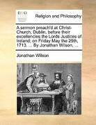 A   Sermon Preach'd at Christ-Church, Dublin, Before Their Excellencies the Lords Justices of Ireland; On Friday May the 29th, 1713. ... by Jonathan W - Wilson, Jonathan - Gale Ecco, Print Editions