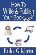 How to Write & Publish Your Book Now!! - Gilchrist, Erika - Unstoppable Publishing