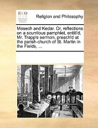 Mesech and Kedar. Or, Reflections on a Scurrilous Pamphlet, Entitl'd, Mr. Trapp's Sermon, Preach'd at the Parish-Church of St. Martin in the Fields, . - Multiple Contributors - Gale Ecco, Print Editions