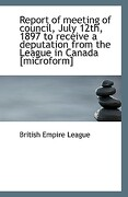 Report of Meeting of Council, July 12th, 1897 to Receive a Deputation from the League in Canada [Mic - League, British Empire - BiblioLife