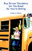 Bus Driver Discipline on the Road as You're Rolling - Allen, Collin J. - iUniverse