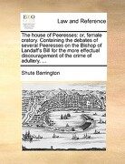 The House of Peeresses: Or, Female Oratory. Containing the Debates of Several Peeresses on the Bishop of Landaff's Bill for the More Effectual - Barrington, Shute - Gale Ecco, Print Editions