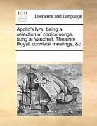 Apollo's Lyre; Being a Selection of Choice Songs, Sung at Vauxhall, Theatres Royal, Convivial Meetings, &C. - Multiple Contributors - Gale Ecco, Print Editions