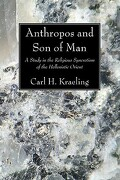 Anthropos and Son of Man: A Study in the Religious Syncretism of the Hellenistic Orient - Kraeling, Carl H. - Wipf & Stock Publishers