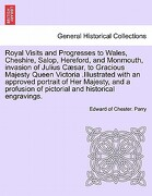 Royal Visits and Progresses to Wales, Cheshire, Salop, Hereford, and Monmouth, Invasion of Julius Caesar, to Gracious Majesty Queen Victoria .Illustra - Parry, Edward Of Chester - British Library, Historical Print Editions