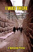 I Was There: Memorable World Journeys Including Prowling the Pacific in Time of War - Perez, J. Antonio - Authorhouse