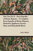 You Can Fix It - Encyclopedia of Home Repairs - A Complete Encyclopedia of Home Repairs, Domestic Appliance Service Data and Household Hints - Wells, John - Schwarz Press