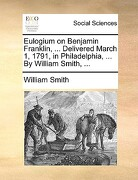 Eulogium on Benjamin Franklin, ... Delivered March 1, 1791, in Philadelphia, ... by William Smith, ... - Smith, William, Jr. - Gale Ecco, Print Editions