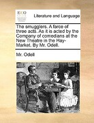The Smugglers. a Farce of Three Acts. as It Is Acted by the Company of Comedians at the New Theatre in the Hay-Market. by Mr. Odell. - Odell, MR - Gale Ecco, Print Editions