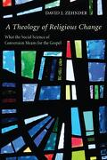A Theology of Religious Change: What the Social Science of Conversion Means for the Gospel - Zehnder, David J. - Pickwick Publications