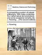 A   Compendious System of Natural Philosophy. with Notes Containing the Mathematical Demonstrations, and Some Occasional Remarks. by J. Rowning ... [T - Rowning, J. - Gale Ecco, Print Editions
