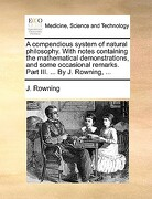 A   Compendious System of Natural Philosophy. with Notes Containing the Mathematical Demonstrations, and Some Occasional Remarks. Part III. ... by J. - Rowning, J. - Gale Ecco, Print Editions