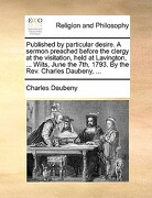 Published by Particular Desire. a Sermon Preached Before the Clergy at the Visitation, Held at Lavington, ... Wilts, June the 7th, 1793. by the REV. C - Daubeny, Charles - Gale Ecco, Print Editions