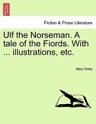 Ulf the Norseman. a Tale of the Fiords. with ... Illustrations, Etc. - Onley, Mary - British Library, Historical Print Editions