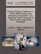 Edward Rogers, Petitioner, V. White Metal Rolling and Stamping Corporation. U.S. Supreme Court Transcript of Record with Supporting Pleadings - Hunt, John J. - Gale, U.S. Supreme Court Records