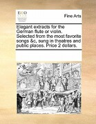 Elegant Extracts for the German Flute or Violin. Selected from the Most Favorite Songs &C, Sung in Theatres and Public Places. Price 2 Dollars. - Multiple Contributors - Gale Ecco, Print Editions
