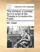 The Chimera: A Comedy. as It Is Acted at the Theatre in Lincolns-Inn-Fields. - Odell, MR - Gale Ecco, Print Editions