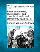 British Committees, Commissions, and Councils of Trade and Plantations, 1622-1675. - Andrews, Charles McLean - Gale, Making of Modern Law