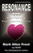 Resonance - Manifesting Your Heart's Desire - Frost, Mark Allen - Seth Returns Publishing
