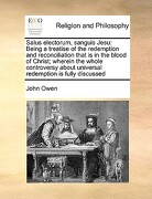 Salus Electorum, Sanguis Jesu: Being a Treatise of the Redemption and Reconciliation That Is in the Blood of Christ; Wherein the Whole Controversy ab - Owen, John - Gale Ecco, Print Editions