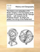 The History and Antiquities of St. Rule's Chapel, in the Monastery of St. Andrew's, in Scotland. by Mr. George Martin ... with Remarks by Mr. Professo - Multiple Contributors - Gale Ecco, Print Editions