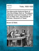 The Mercantile National Bank of the City of New York vs. the Mayor, Aldermen and Commonalty of the City of New York, and George W. McLean, Receiver of - Wells, Brown &. - Gale, Making of Modern Law