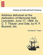 Address Delivered at the Dedication of Memorial Hall, Lancaster, June 17, 1868, by C. T. Thayer; And Ode, by H. F. Buswell, Etc. - Thayer, Christopher T. - British Library, Historical Print Editions