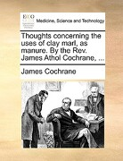 Thoughts Concerning the Uses of Clay Marl, as Manure. by the REV. James Athol Cochrane, ... - Cochrane, James - Gale Ecco, Print Editions