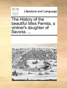 The History of the Beautiful Miss Fermia, a Vintner's Daughter of Savona. ... - Multiple Contributors - Gale Ecco, Print Editions