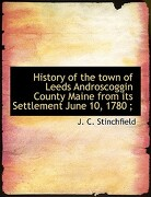 History of the Town of Leeds Androscoggin County Maine from Its Settlement June 10, 1780; - Stinchfield, J. C. - BiblioLife
