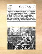 The Trial of Thomas Wallis, Ann Heslop, Thomas Leeke Wilson, John Boustead, and John Wilson, for a Conspiracy, Against One Jonathan Sewell: Before the - Multiple Contributors - Gale Ecco, Print Editions