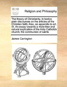 The Theory of Christianity, in Twelve Plain Discourses on the Articles of the Christian Faith: Also, an Appendix to Art. IX. an Essay Towards a More F - Carrington, James - Gale Ecco, Print Editions