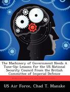 The Machinery of Government Needs a Tune-Up: Lessons for the Us National Security Council from the British Committee of Imperial Defence - Manske, Chad T. - Biblioscholar